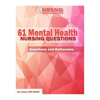 61 Mental Health Nursing Questions (Practice Questions and Rationales)  BY Jon Haws