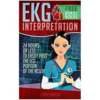EKG Interpretation: 24 Hours or Less to EASILY PASS the ECG Portion of the NCLEX! (EKG Book, ECG, NCLEX-RN Content Guide, Registered Nurse, Study Guide, ... Cardiology, Critical Care, Medical ebooks) BY Chase Hassen