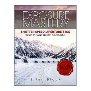 Exposure Mastery: Aperture, Shutter Speed & ISO. The Difference Between Good and BREATHTAKING Photographs BY Brian Black