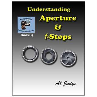 Understanding Aperture & f-Stops: An Illustrated Guidebook (Finely Focused Photography Books 4) BY Al Judge
