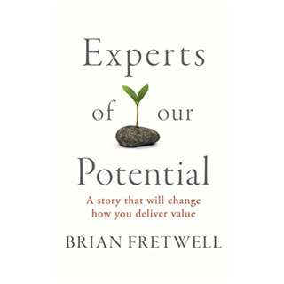 Experts Of Our Potential: A Story That Will Change The Way You Deliver Value BY Brian Fretwell