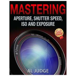 Mastering Aperture, Shutter Speed, ISO and Exposure BY Al Judge