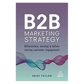 B2B Marketing Strategy: Differentiate, Develop and Deliver Lasting Customer Engagement BY Heidi Taylor