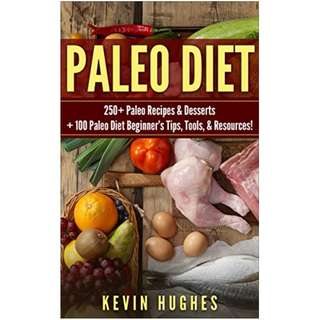 Paleo Diet: 250+ Paleo Recipes & Desserts + 100 Paleo Diet Beginner's Tips, Tools, & Resources. (Paleo Diet Cookbook, Paleo Challenge, Clean Eating, Rapid Fat Loss, & Mistakes To Avoid!) BY Kevin Hughes