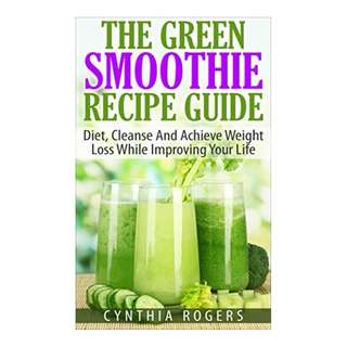 The Green Smoothie Recipe Guide: Diet, Cleanse And Achieve Weight Loss While Improving Your Life (Healthy Living Book 1) BY Cynthia Rogers