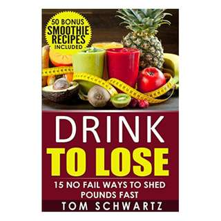Drink To Lose: 15 No Fail Ways To Shed Pounds Fast (Healthy Lifestyle, Green Smoothies, Smoothie Detox, Smoothie Recipes For Weight Loss, Clean Diet Book 2)  BY Tom Schwartz