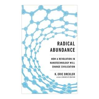 Radical Abundance: How a Revolution in Nanotechnology Will Change Civilization BY K. Eric Drexler