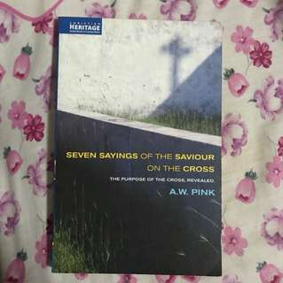 The Seven Sayings of the Saviour on the Cross By A W Pink