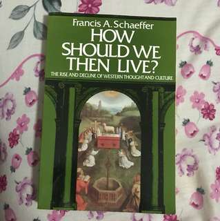 How Should We Then Live? The Rise and Decline of Western Thought and Culture By Francis A Schaeffer
