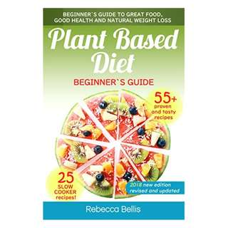 Plant Based Diet: Beginner`s Guide to Great Food, Good Health, and Natural Weight Loss; With 55 Proven, Simple and Tasty Recipes (Slow Cooker Recipes Section Included) BY Rebecca Bellis