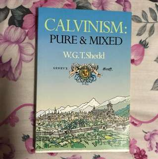 Calvinism: Pure and Mixed - A Defence of the Westminster Standards By W G T Shedd