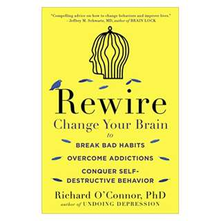 Rewire: Change Your Brain to Break Bad Habits, Overcome Addictions, Conquer Self-Destructive Behavior BY Richard O'Connor
