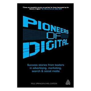 Pioneers of Digital: Success Stories from Leaders in Advertising, Marketing, Search and Social Media BY Mel Carson  (Author),‎ Paul Springer  (Author, Contributor)