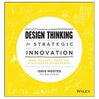 Design Thinking for Strategic Innovation: What They Can't Teach You at Business or Design School BY Idris Mootee
