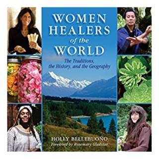 Women Healers of the World: The Traditions, History, and Geography of Herbal Medicine BY Holly Bellebuono  (Author),‎ Rosemary Gladstar (Foreword)
