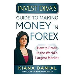 Invest Diva's Guide to Making Money in Forex: How to Profit in the World's Largest Market BY Kiana Danial