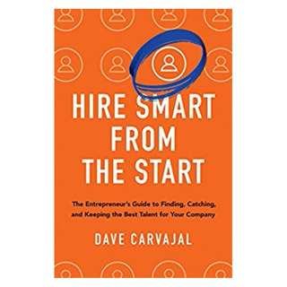 Hire Smart from the Start: The Entrepreneur's Guide to Finding, Catching, and Keeping the Best Talent for Your Company BY Dave CARVAJAL