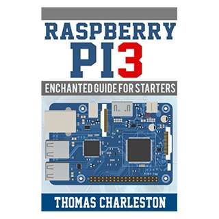Raspberry PI3: Enchanted Guide for Starters BY  Thomas Charlestom