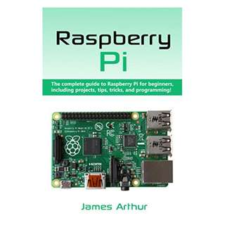 Raspberry Pi: The complete guide to Raspberry Pi for beginners, including projects, tips, tricks, and programming BY James Arthur