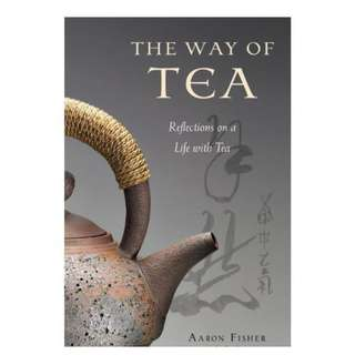 Way of Tea: Reflections on a Life with Tea BY Aaron Fisher