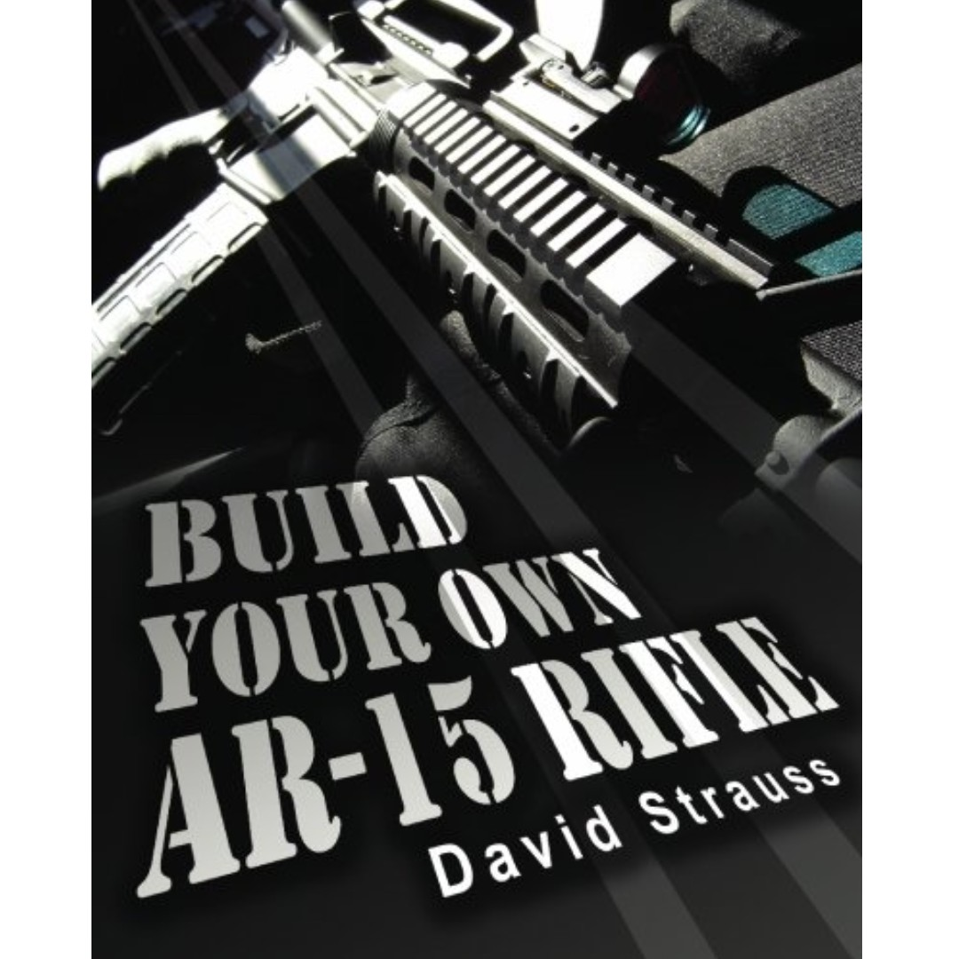 Build Your Own AR-15 Rifle: In Less Than 3 Hours You Too, Can Build Your Own Fully Customized AR-15 Rifle From Scratch...Even If You Have Never Touched A Gun In Your Life