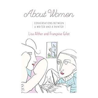 About Women: Conversations Between a Writer and a Painter BY Lisa Alther  (Author),‎ Francoise Gilot (Author)