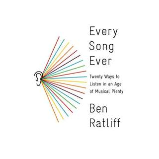 Every Song Ever: Twenty Ways to Listen in an Age of Musical Plenty BY Ben Ratliff