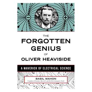 The Forgotten Genius of Oliver Heaviside: A Maverick of Electrical Science BY Basil Mahon