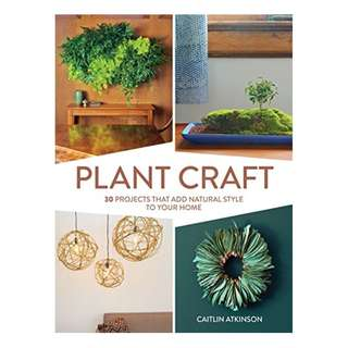 Plant Craft: 30 Projects that Add Natural Style to Your Home BY Caitlin Atkinson