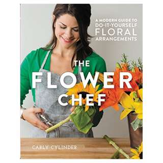 The Flower Chef: A Modern Guide to Do-It-Yourself Floral Arrangements BY  Carly Cylinder