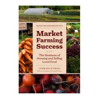 Market Farming Success: The Business of Growing and Selling Local Food, 2nd Editon BY  Lynn Byczynski