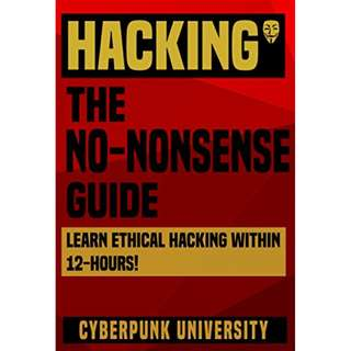"""HACKING: THE NO-NONSENSE GUIDE: Learn Ethical Hacking Within 12 Hours! (Including FREE """"Pro Hacking Tips"""" Infographic) (Cyberpunk Programming Series) BY Cyberpunk University"""