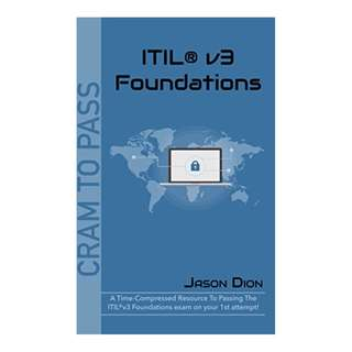 ITIL®v3 Foundations: A Time-Compressed Resource To Passing The ITIL®v3 Foundations Exam On Your 1st Attempt! (Cram to Pass) BY Jason Dion