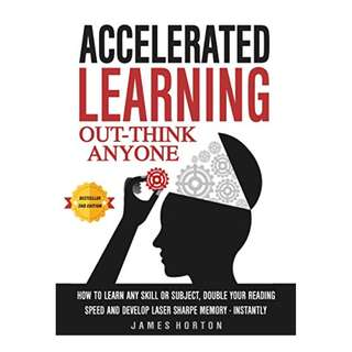 Accelerated Learning: How To Learn Any Skill Or Subject, Double Your Reading Speed And Develop Laser Sharp Memory - INSTANTLY - OUT-THINK ANYONE BY James Horton