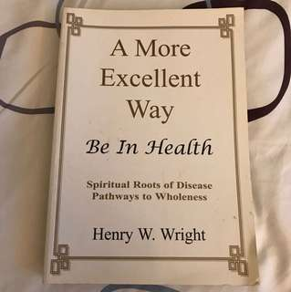 A More Excellent Way : Be In Health- Spiritual Roots of Disease Pathways to Wholeness by Henry W Wright