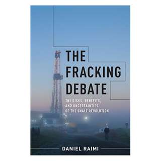 The Fracking Debate: The Risks, Benefits, and Uncertainties of the Shale Revolution (Center on Global Energy Policy Series) BY Daniel Raimi