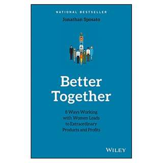 Better Together: 8 Ways Working with Women Leads to Extraordinary Products and Profits BY Jonathan Sposato