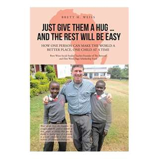 Just Give Them a Hug . . . and the Rest Will Be Easy: How One Person Can Make the World a Better Place, One Child at a Time BY Brett H. Weiss