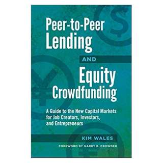 Peer-to-Peer Lending and Equity Crowdfunding: A Guide to the New Capital Markets for Job Creators, Investors, and Entrepreneurs BY Kim Wales