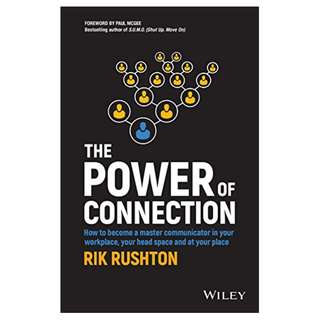 The Power of Connection: How to Become a Master Communicator in Your Workplace, Your Head Space and at Your Place BY Rik Rushton