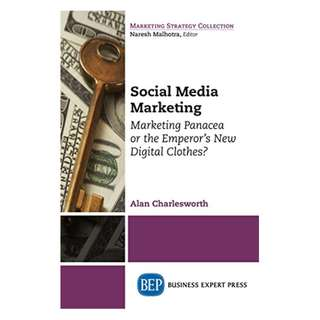 Social Media Marketing: Marketing Panacea or the Emperor's New Digital Clothes? BY Alan Charlesworth