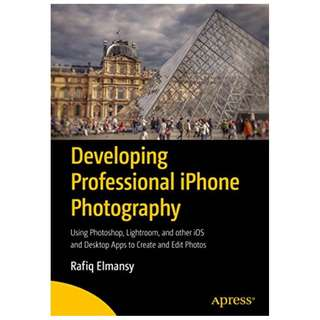 Developing Professional iPhone Photography: Using Photoshop, Lightroom, and other iOS and Desktop Apps to Create and Edit Photos BY Rafiq Elmansy
