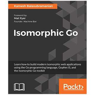 Isomorphic Go: Learn how to build modern isomorphic web applications using the Go programming language, GopherJS, and the Isomorphic Go toolkit BY Kamesh Balasubramanian
