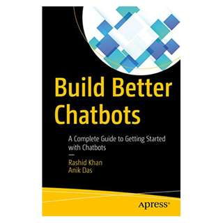 Build Better Chatbots: A Complete Guide to Getting Started with Chatbots BY Rashid Khan (Author),‎ Anik Das (Author)