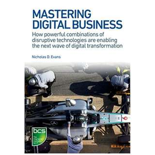 Mastering Digital Business: How powerful combinations of disruptive technologies are enabling the next wave of digital transformation BY Nicholas D. Evans