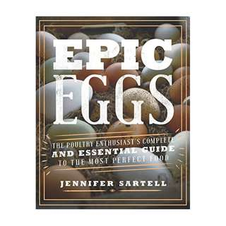 Epic Eggs: The Poultry Enthusiast's Complete and Essential Guide to the Most Perfect Food BY Jennifer Sartell