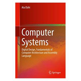 Computer Systems: Digital Design, Fundamentals of Computer Architecture and Assembly Language BY Ata Elahi