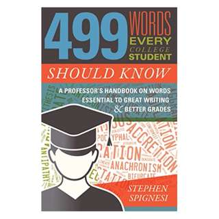 499 Words Every College Student Should Know: A Professor's Handbook on Words Essential to Great Writing and Better Grades BY Stephen Spignesi