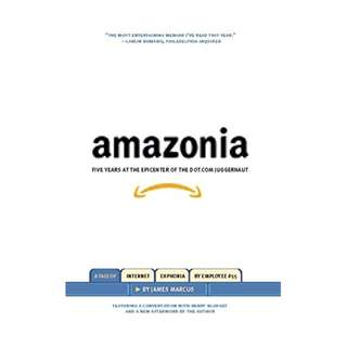 Amazonia: Five Years at the Epicenter of the Dot.Com Juggernaut BY James Marcus
