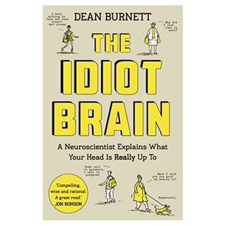 The Idiot Brain: A Neuroscientist Explains What Your Head is Really Up To BY Dean Burnett